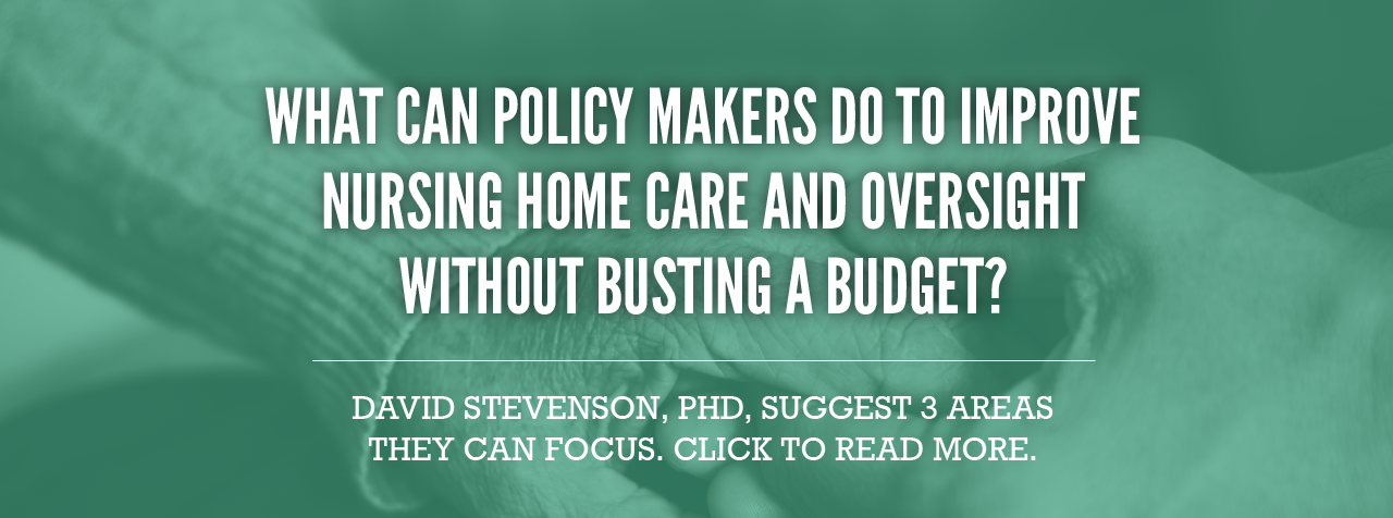 WHAT CAN POLICY MAKERS DO TO IMPROVE NURSING HOME CARE AND OVERSIGHT WITHOUT BUSTING A BUDGET?