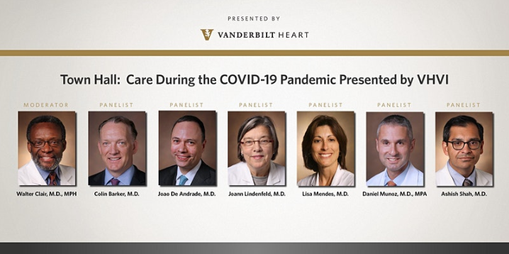 "Promotional Poster for ""Town Hall: Heart and Vascular Care During the COVID-19 Pandemic."" Host:  Walter Clair, M.D., MPH  Chief Medical Officer, Vanderbilt Heart and Vascular Institute. Panelists:  Colin Barker, M.D.  Director, Section of Interventional Cardiology; Joao De Andrade, M.D.  Chief Medical Officer, Vanderbilt Lung Institute; Joann Lindenfeld, M.D.  Director, Advanced Heart Failure/Cardiac Transplant; Lisa Mendes, M.D.  Director, CV Fellowship Program; Daniel Munoz, M.D., MPA  Associate Executive Medical Director, Vanderbilt Heart and Vascular Institute; Ashish Shah, M.D.  Chair, Department of Cardiac Surgery"