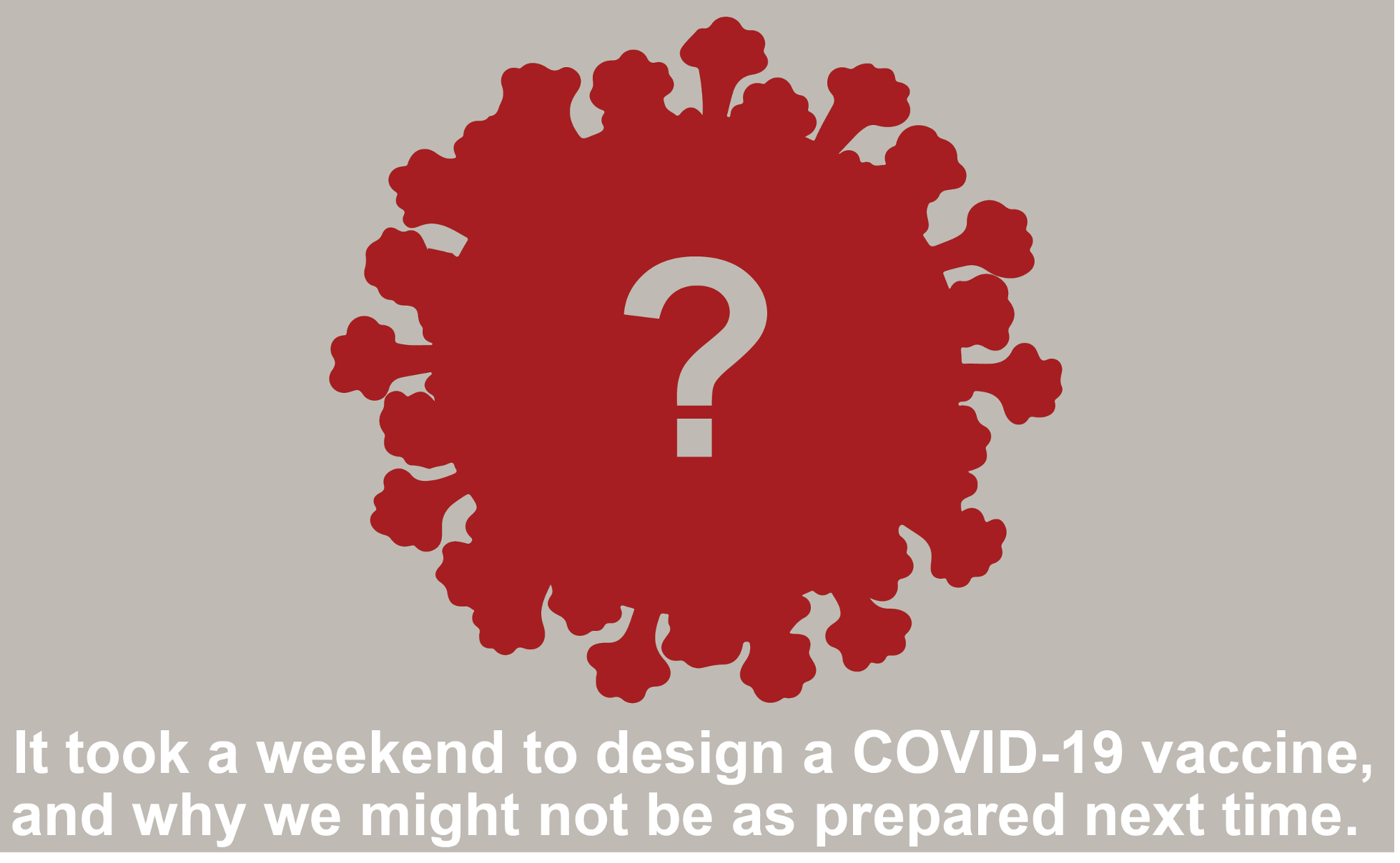 It took a weekend to design a COVID-19 vaccine, and why we might not be prepared next time. By Taylor Engdahl